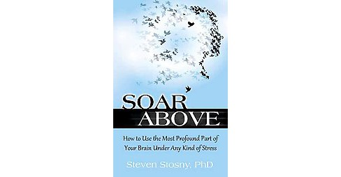Soar Above : How to Use the Most Profound Part of Your Brain Under Any Kind of Stress (Paperback) - image 1 of 1
