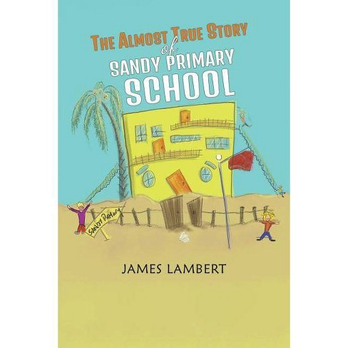 The Almost True Story of Sandy Primary School - by  James Lambert (Paperback) - image 1 of 1