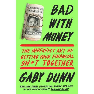Bad With Money : The Imperfect Art of Getting Your Financial Sh*t Together -  by Gaby Dunn (Paperback)