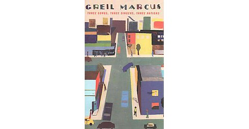 Three Songs, Three Singers, Three Nations (Hardcover) (Greil Marcus) - image 1 of 1