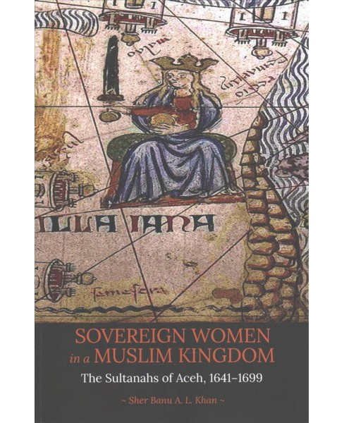 Sovereign Women in a Muslim Kingdom : The Sultanahs of Aceh, 1641-1699 (Paperback) (Sher Banu A. L. - image 1 of 1