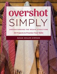 Overshot Simply : Understanding the Weave Structure 38 Projects to Practice Your Skills - (Paperback)