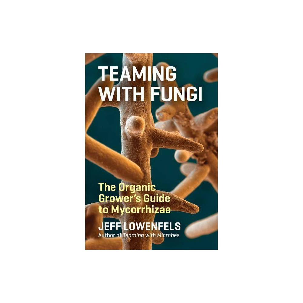 Teaming With Fungi Science For Gardeners By Jeff Lowenfels Hardcover