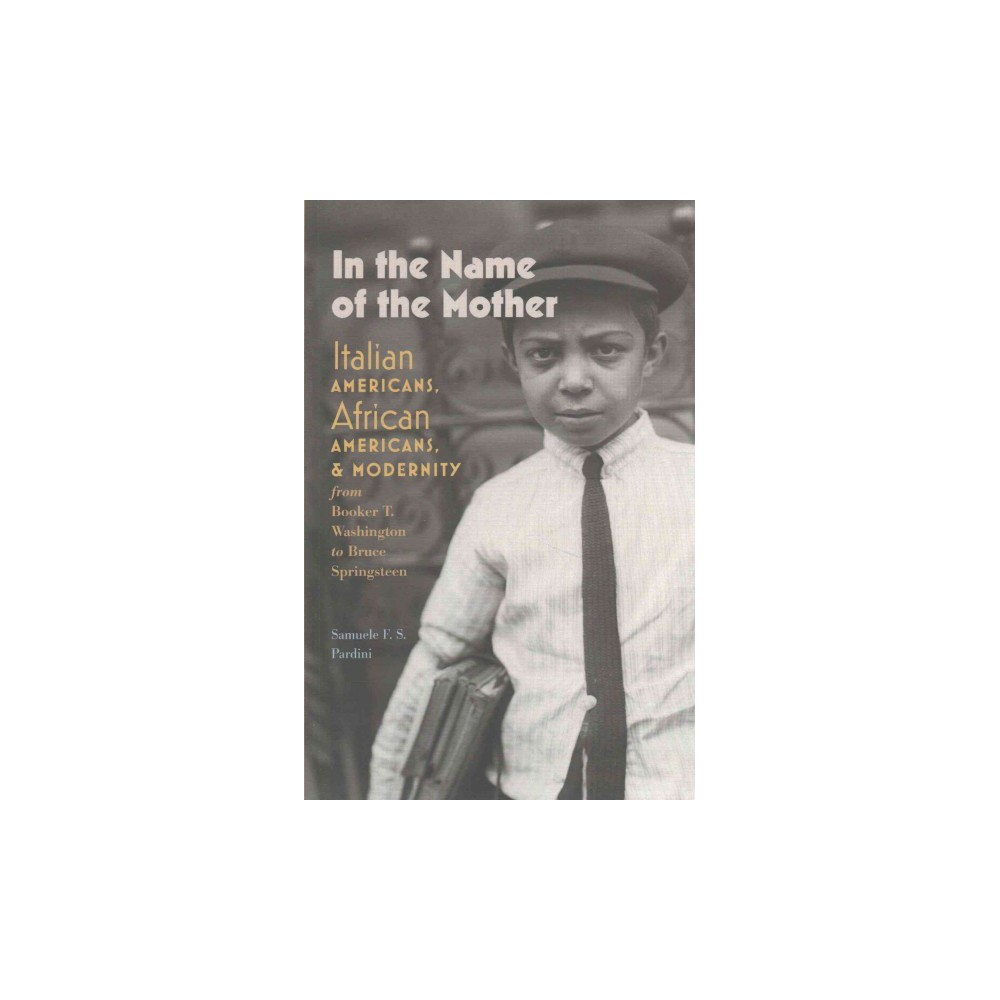 In the Name of the Mother : Italian Americans, African Americans, and Modernity from Booker T.