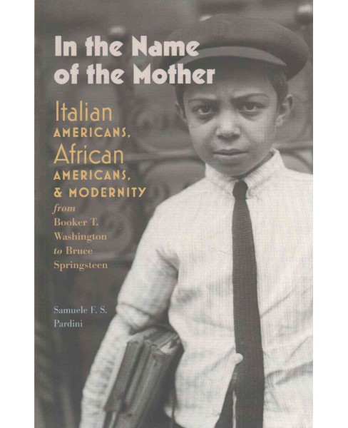 In the Name of the Mother : Italian Americans, African Americans, and Modernity from Booker T. - image 1 of 1