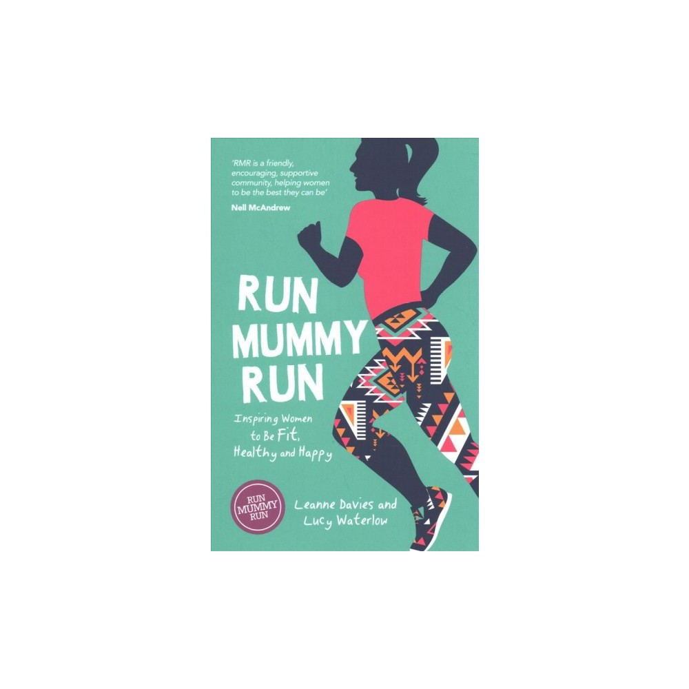 Run Mummy Run : Inspiring Women to Be Fit, Healthy and Happy - (Paperback)