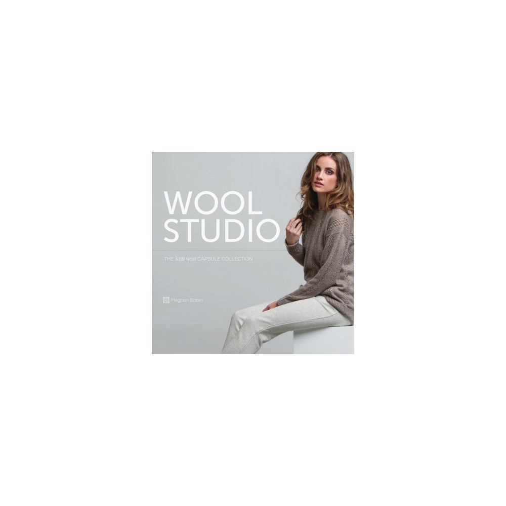 Wool Studio : The Knit.wear Capsule Collection - by Meghan Babin (Hardcover)