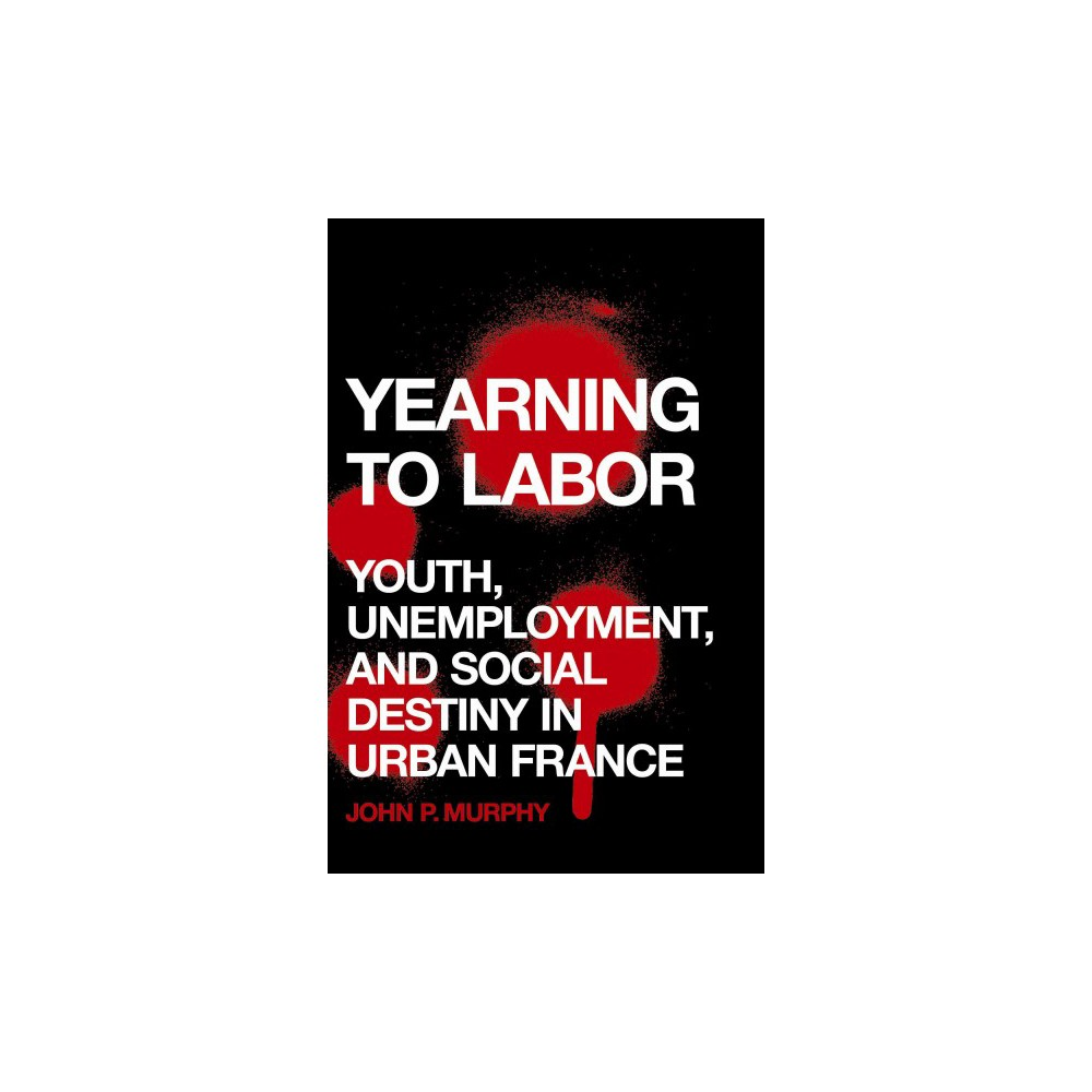 Yearning to Labor : Youth, Unemployment, and Social Destiny in Urban France (Hardcover) (John P. Murphy)