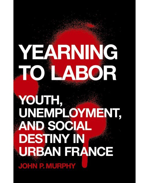Yearning to Labor : Youth, Unemployment, and Social Destiny in Urban France (Hardcover) (John P. Murphy) - image 1 of 1