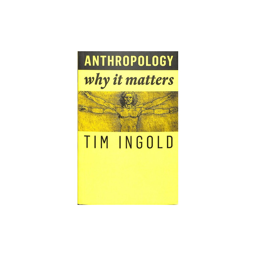 Anthropology : Why It Matters - (Why It Matters) by Tim Ingold (Paperback)