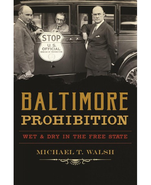 Baltimore Prohibition : Wet & Dry in the Free State -  by Michael T. Walsh (Paperback) - image 1 of 1