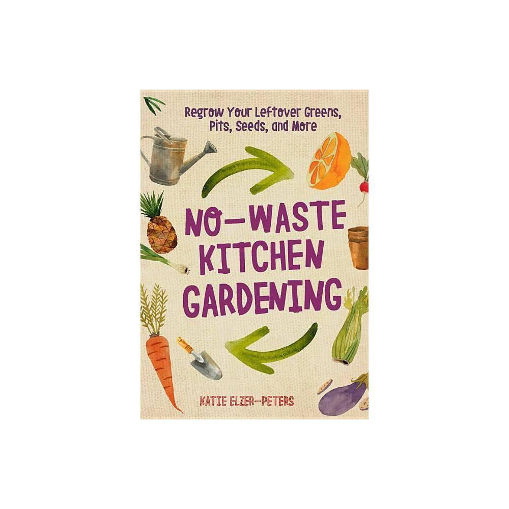 No Waste Kitchen Gardening No Waste Gardening By Katie Elzer Peters Paperback