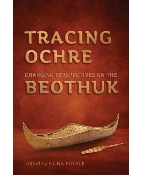 Tracing Ochre : Changing Perspectives on the Beothuk -  (Hardcover) - image 1 of 1