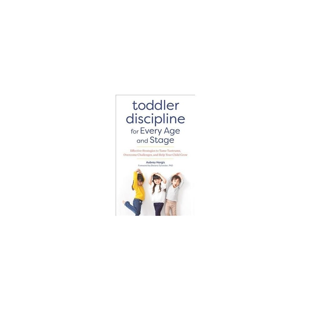 Toddler Discipline for Every Age and Stage : Effective Strategies to Tame Tantrums, Overcome Challenges,
