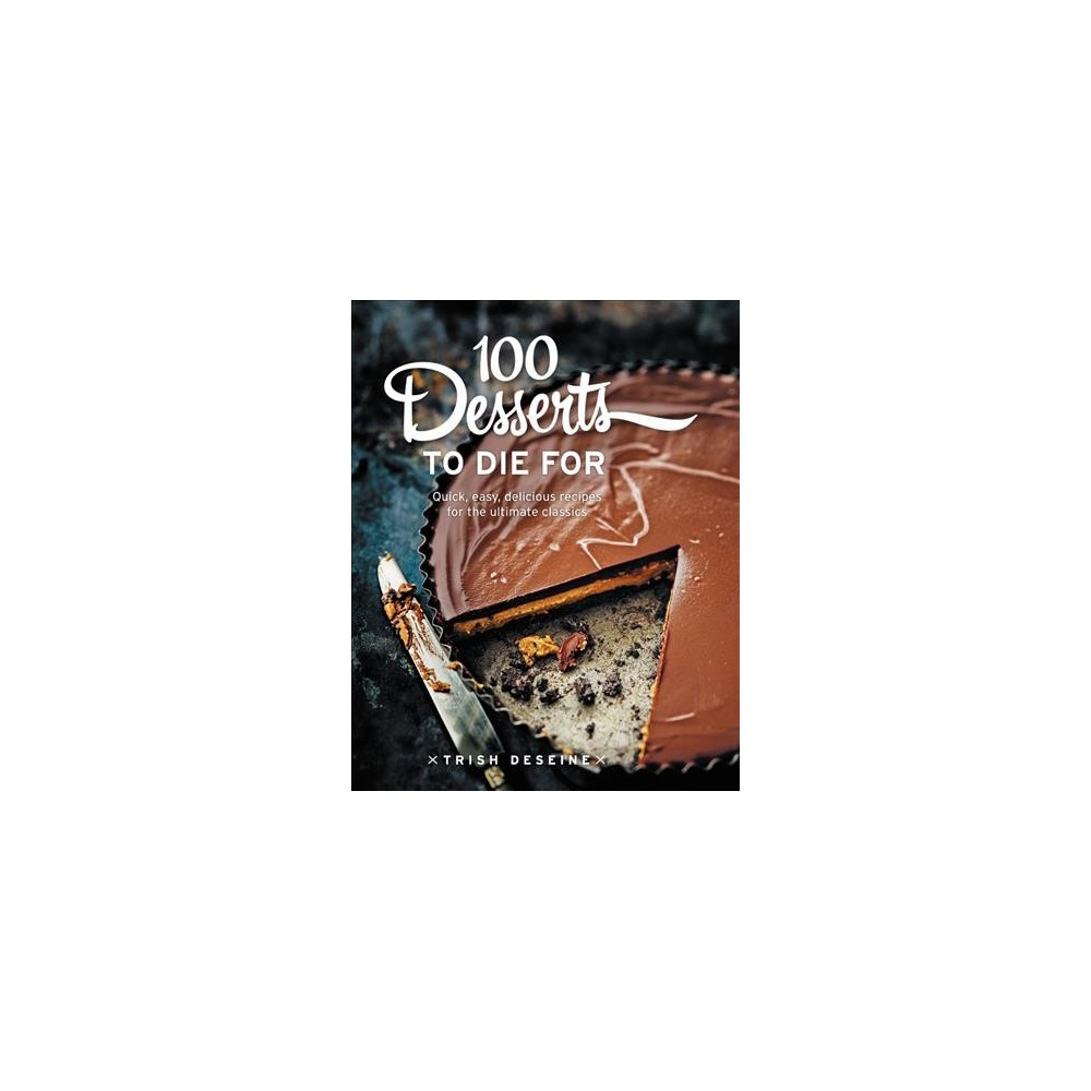 100 Desserts to Die For : Quick, Easy, Delicious Recipes for the Ultimate Classics - (Hardcover)