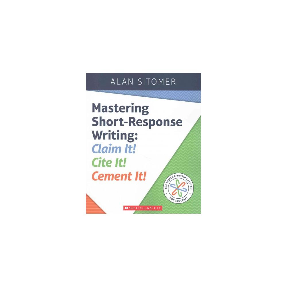 Mastering Short-Response Writing : Claim It! Cite It! Cement It! (Paperback) (Alan Sitomer)