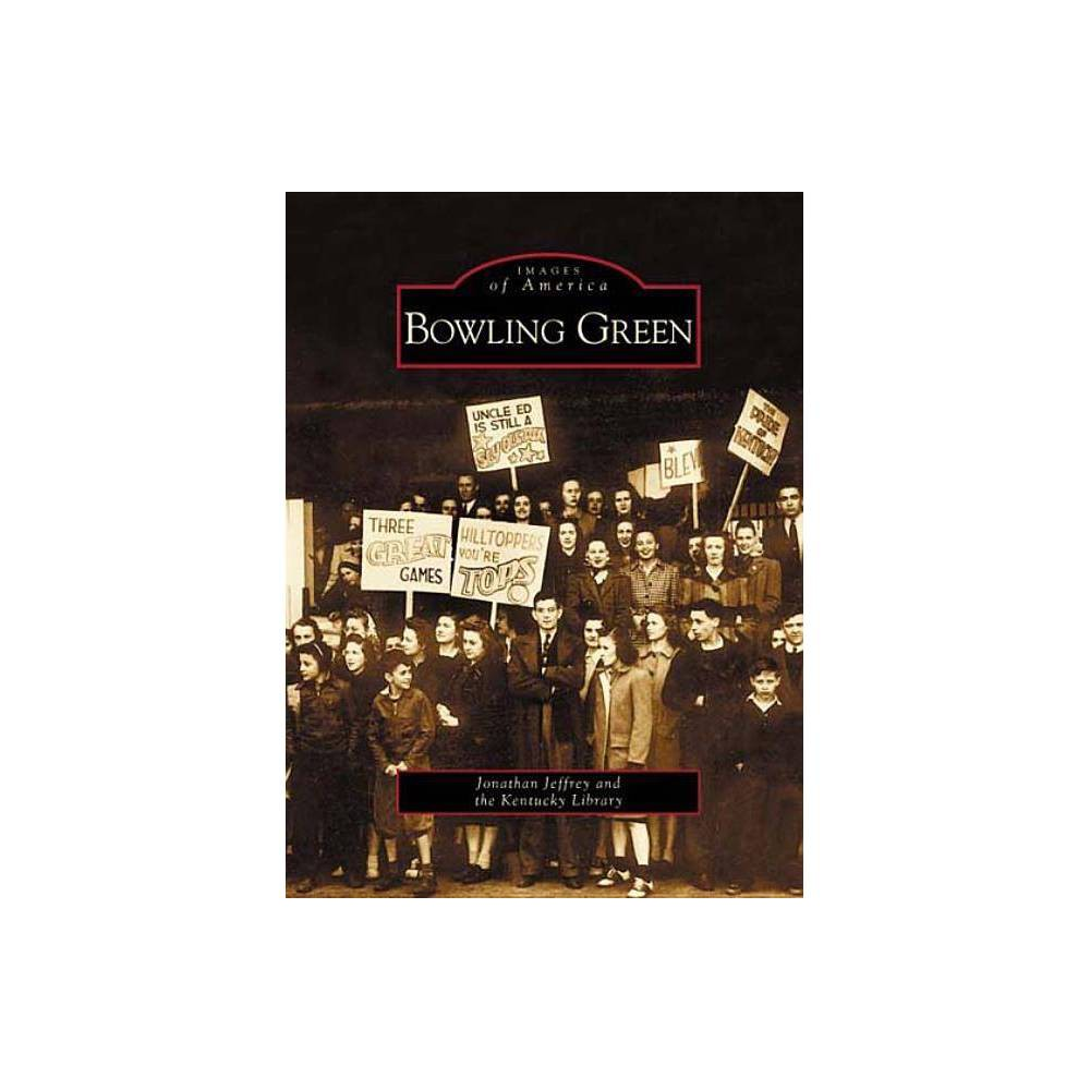 Bowling Green Images Of America Arcadia Publishing By Jonathan Jeffrey Paperback