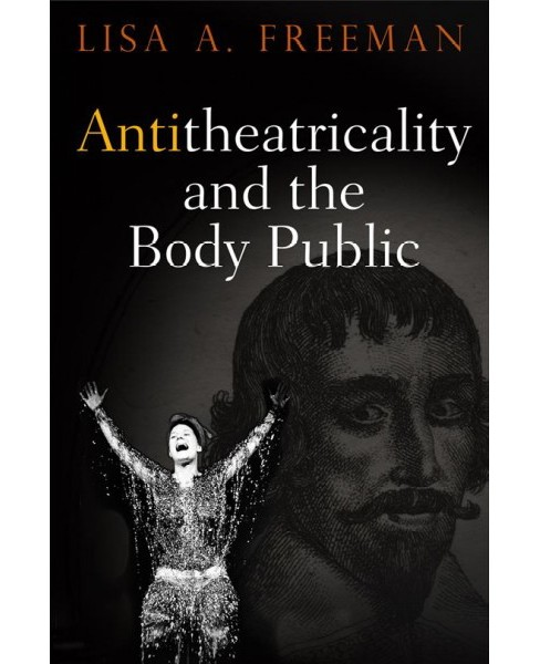 Antitheatricality and the Body Public (Hardcover) (Lisa A. Freeman) - image 1 of 1