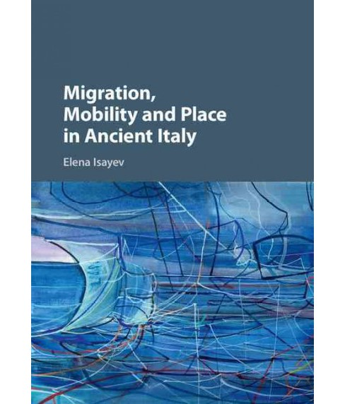 Migration, Mobility and Place in Ancient Italy -  by Elena Isayev (Hardcover) - image 1 of 1