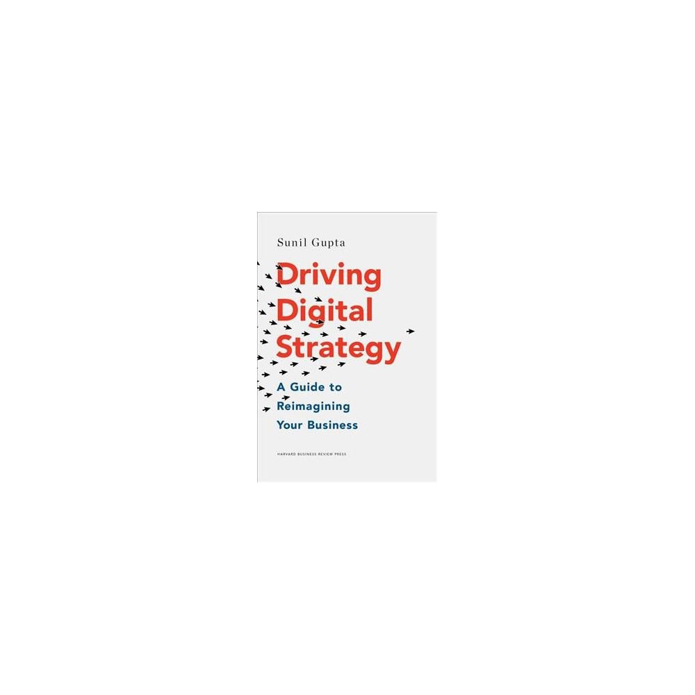 Driving Digital Strategy : A Guide to Reimagining Your Business - by Sunil Gupta (Hardcover)