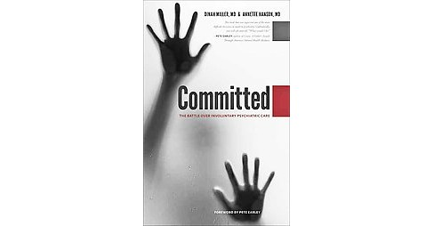 Committed : The Battle over Involuntary Psychiatric Care (Hardcover) (M.D. Dinah Miller & M.D. Annette - image 1 of 1