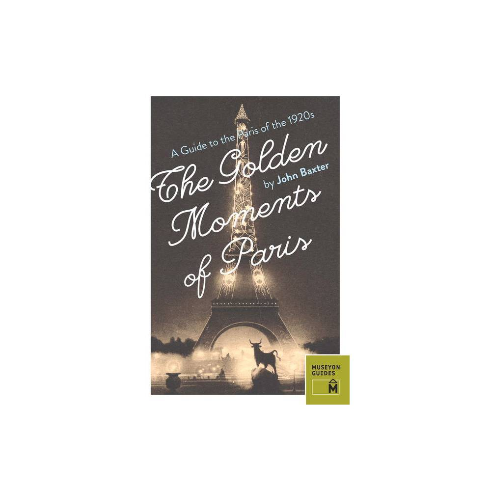 The Golden Moments of Paris - by John Baxter (Paperback)