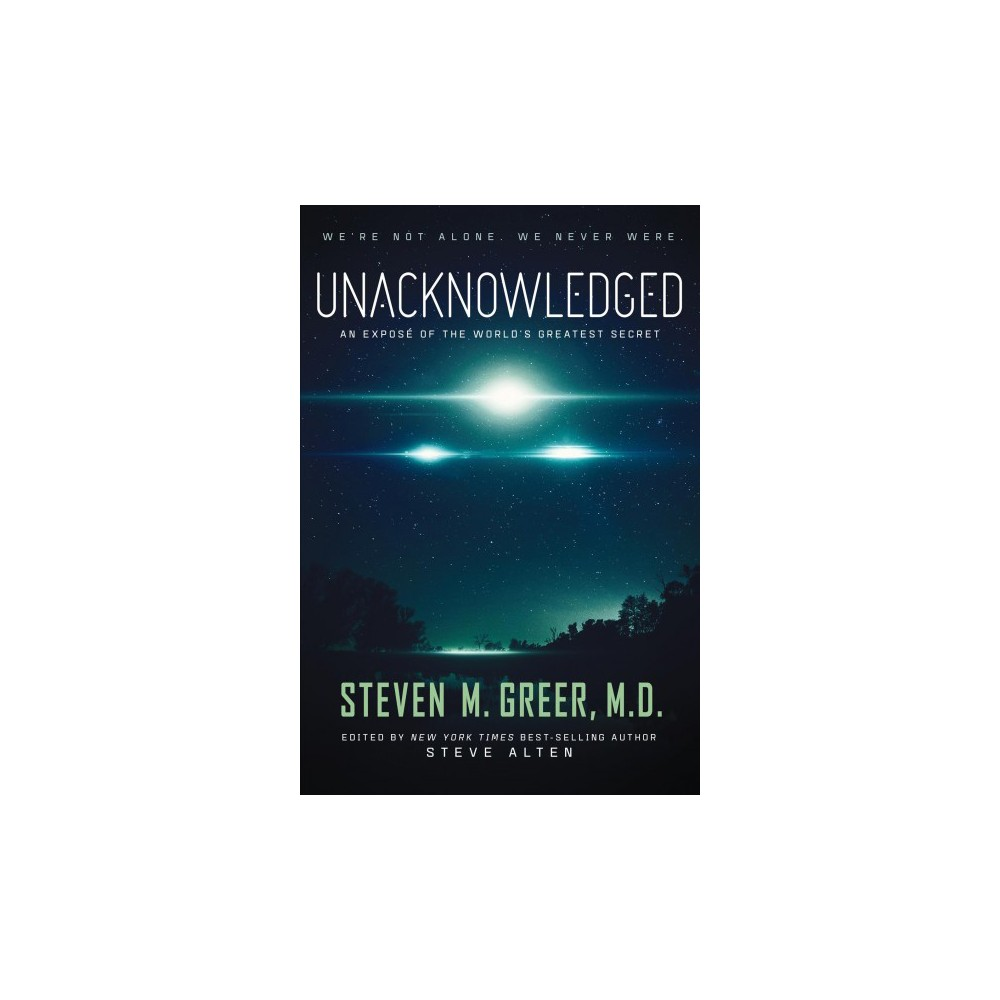 Unacknowledged : An Expose of the World's Greatest Secret - by M.D. Steven M. Greer (Hardcover)