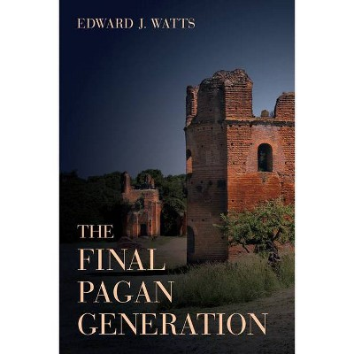 The Final Pagan Generation, Volume 53 - (Transformation of the Classical Heritage) by  Edward J Watts (Hardcover)