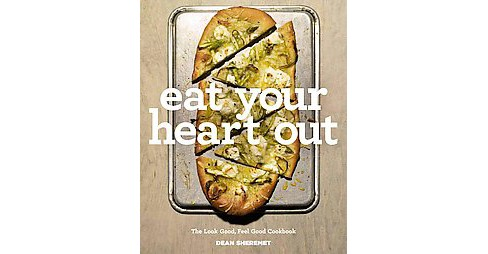 Eat Your Heart Out : The Look Good, Feel Good, Silver Lining Cookbook (Hardcover) (Dean Sheremet) - image 1 of 1