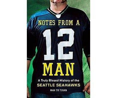 Notes from a 12 Man : A Truly Biased History of the Seattle Seahawks (Hardcover) (Mark Tye Turner) - image 1 of 1