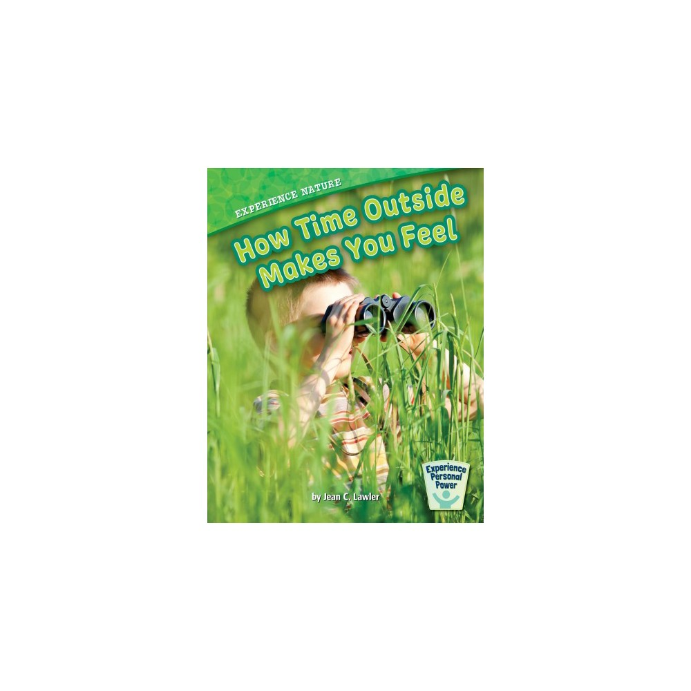 Experience Nature : How Time Outside Makes You Feel - by Jean C. Lawler (Paperback)