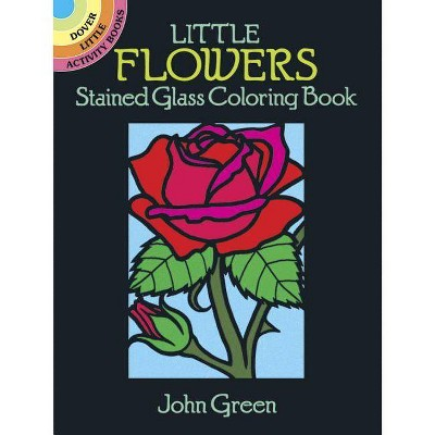 Little Flowers Stained Glass Coloring Book - (Dover Little Activity Books) by  John Green (Paperback)