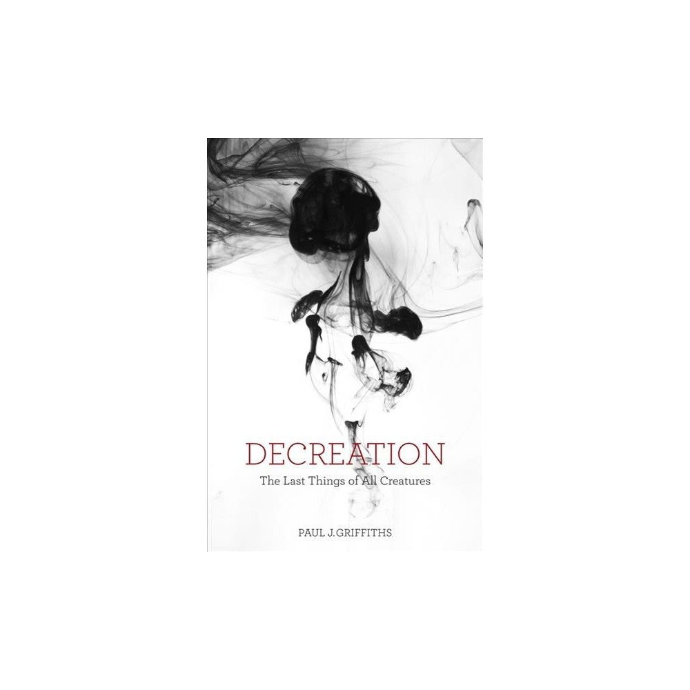Decreation : The Last Things of All Creatures - Reprint by Paul J. Griffiths (Paperback)