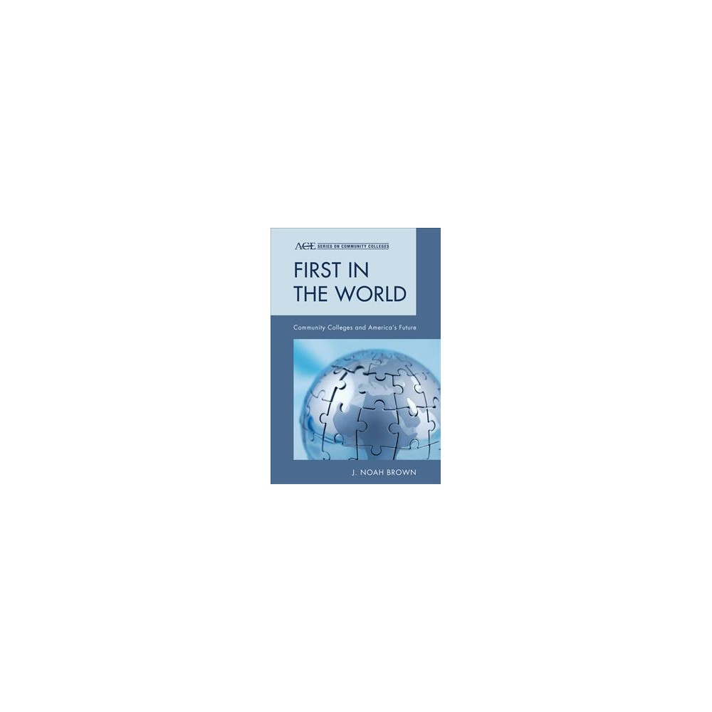 First in the World : Community Colleges and America's Future - by J. Noah Brown (Paperback)