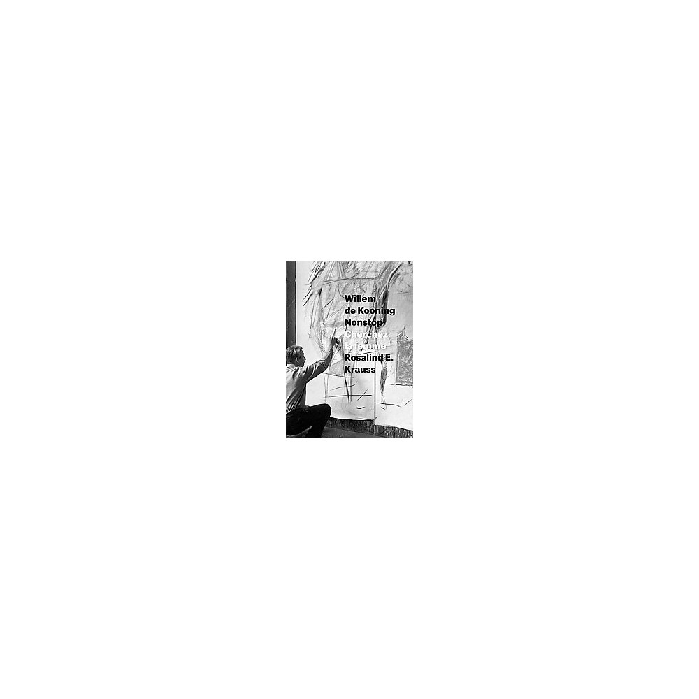 Willem De Kooning Nonstop : Cherchez La Femme (Hardcover) (Rosalind E. Krauss)