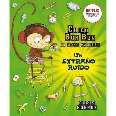 Chico Bun Bun. Un Mono Manitas. Un Extrano Ruido - by  Chris Monroe (Hardcover)