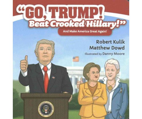 Go, Trump! Beat Crooked Hillary! : An Make America Great Again! (Hardcover) (Robert Kulik & Matthew - image 1 of 1