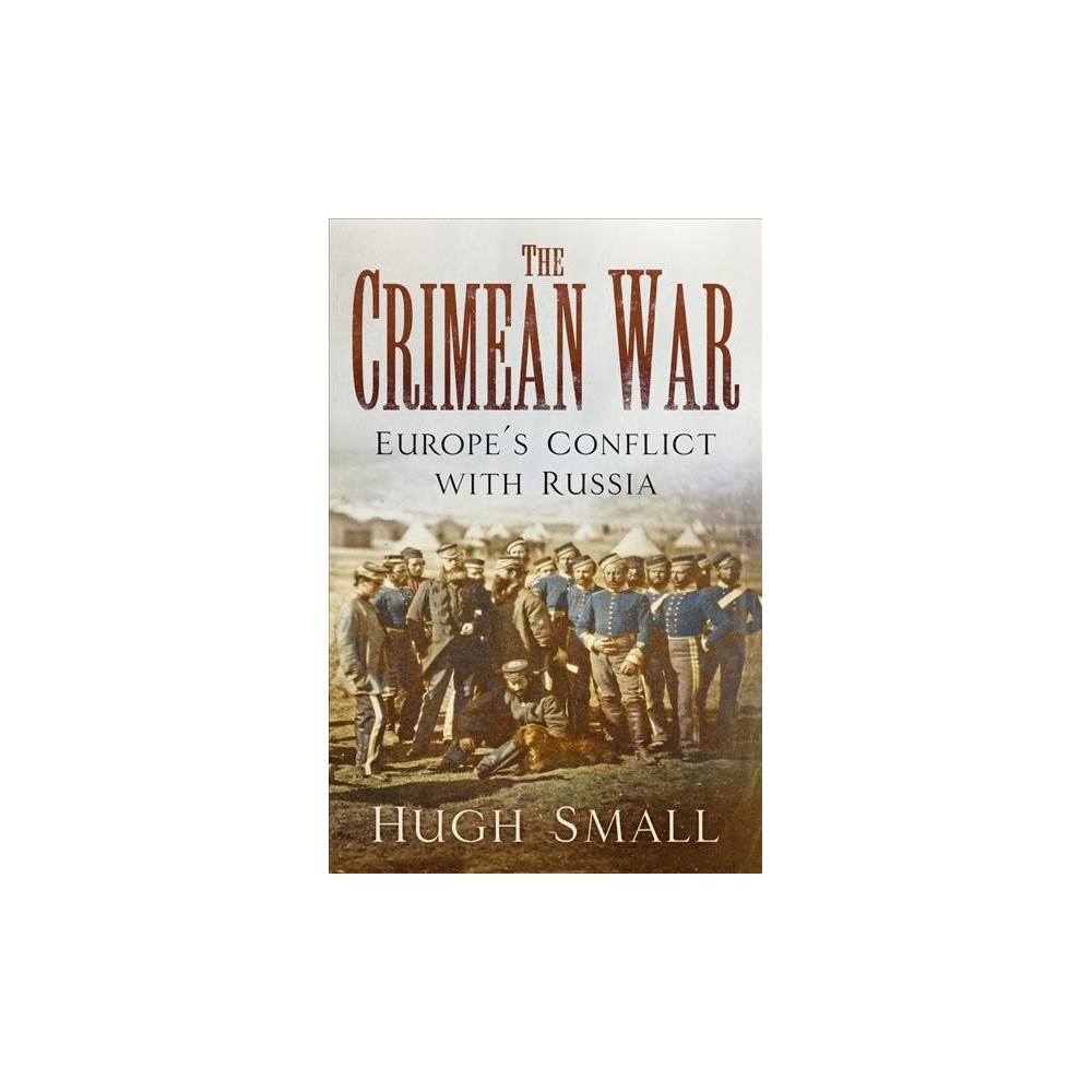 Crimean War : Europe's Conflict With Russia - by Hugh Small (Paperback)