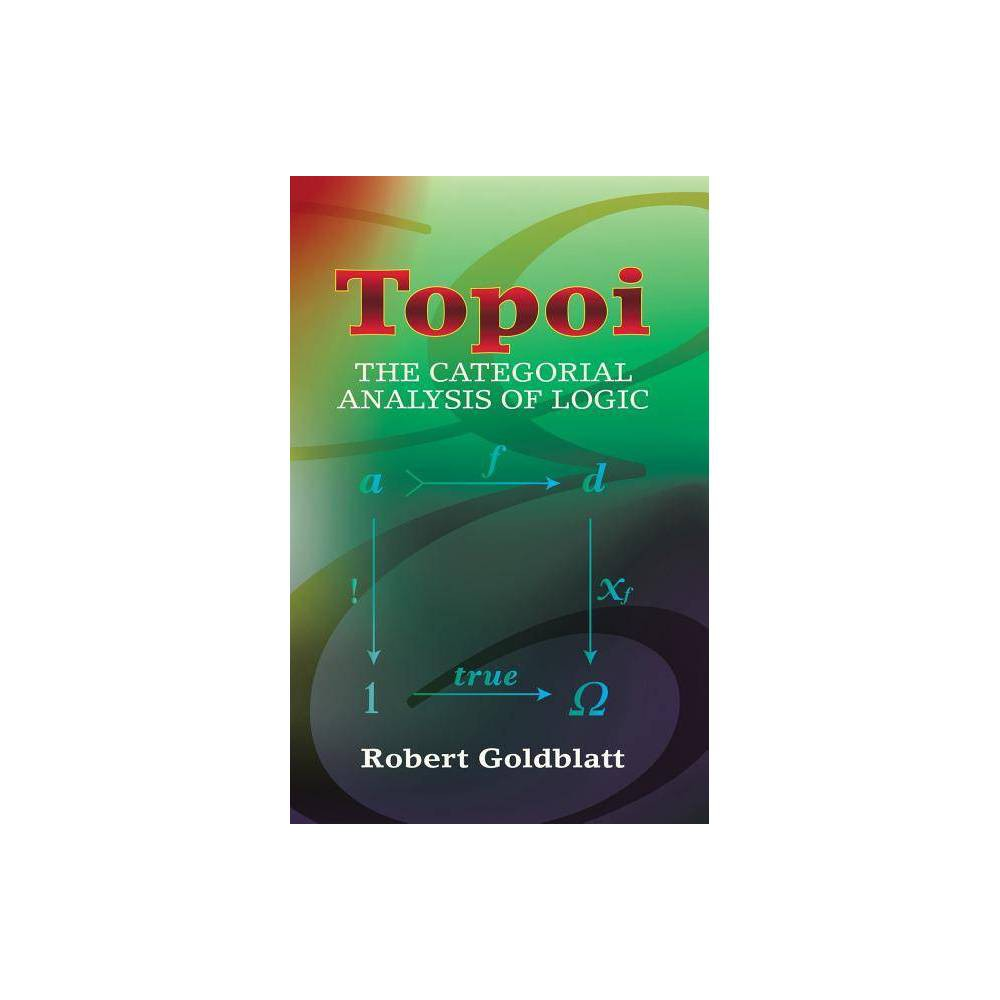 Topoi - (Dover Books on Mathematics) by Robert Goldblatt (Paperback) A classic exposition of a branch of mathematical logic that uses category theory, this text is suitable for advanced undergraduates and graduate students and accessible to both philosophically and mathematically oriented readers. Robert Goldblatt is Professor of Pure Mathematics at New Zealand's Victoria University. 1983 edition. Gender: unisex.