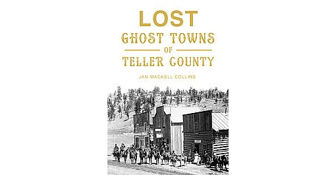 Lost Ghost Towns of Teller County (Paperback) (Jan Mackell Collins) - image 1 of 1