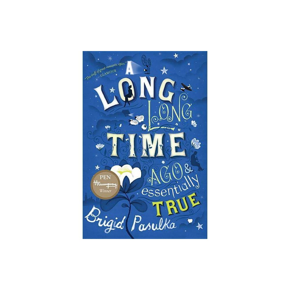 A Long Long Time Ago And Essentially True By Brigid Pasulka Paperback