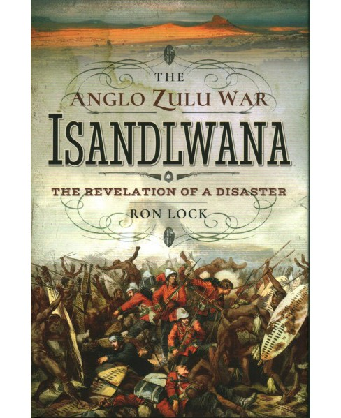 Anglo-Zulu War : Isandlwana: The Revelation of a Disaster (Hardcover) (Ron Lock) - image 1 of 1