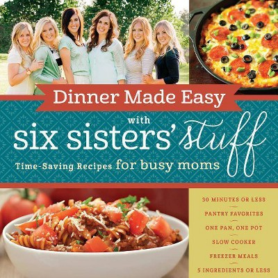 Dinner Made Easy with Six Sisters' Stuff - by Six Sisters' Stuff Six Sisters' Stuff Six Sisters' Stuff (Paperback)