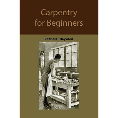 Carpentry for beginners - by  Charles Harold Hayward (Paperback)