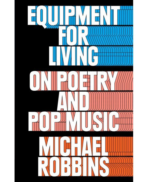 Equipment for Living : On Poetry and Pop Music -  by Michael Robbins (Hardcover) - image 1 of 1