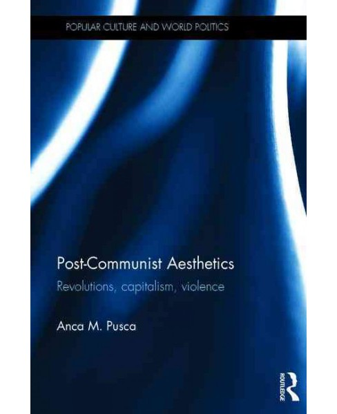 Post-Communist Aesthetics : Revolutions, Capitalism and Violence (Hardcover) (Anca M. Pusca) - image 1 of 1