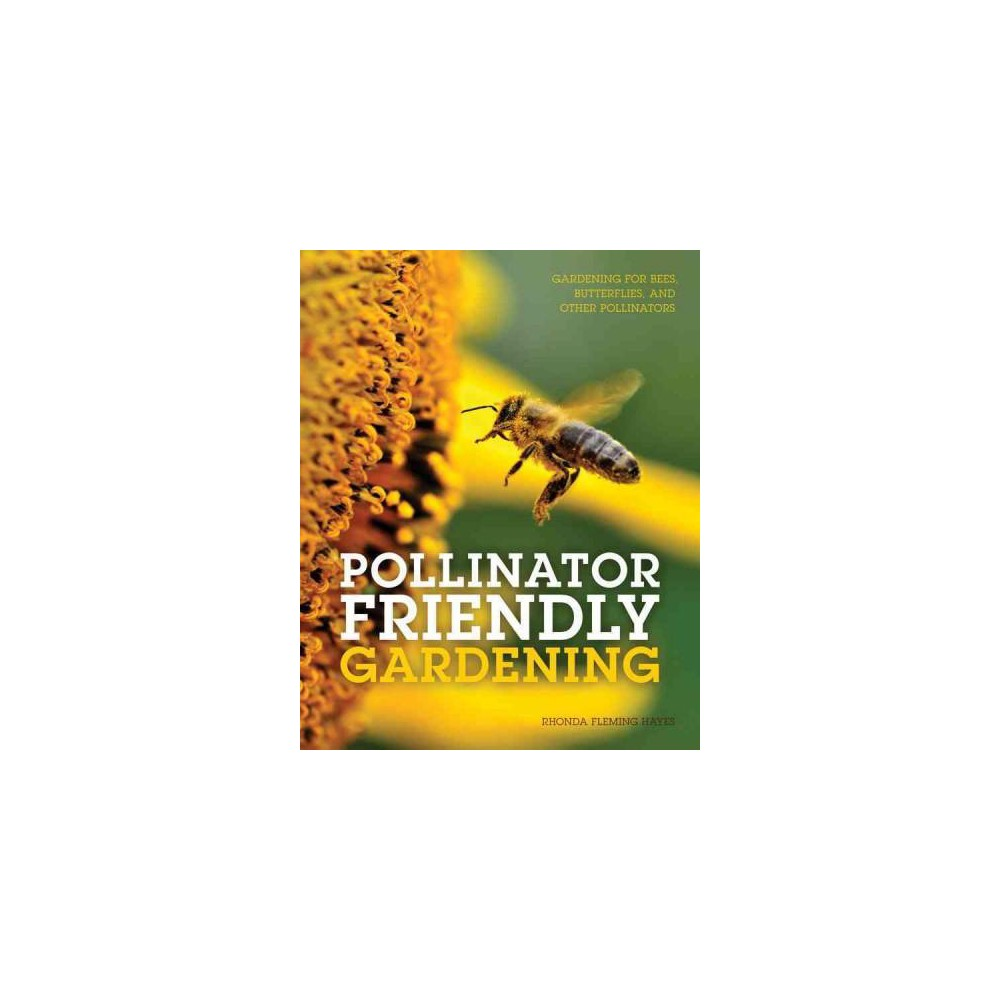 Pollinator Friendly Gardening : Gardening for Bees, Butterflies, and Other Pollinators (Paperback)