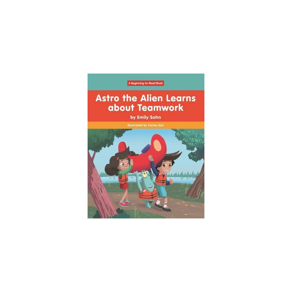 Astro the Alien Learns Learns About Teamwork - (Astro the Alien) by Emily Sohn (Hardcover)