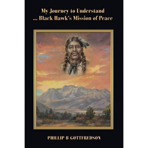 My Journey to Understand ... Black Hawk's Mission of Peace - by  Phillip B Gottfredson (Paperback) - image 1 of 1