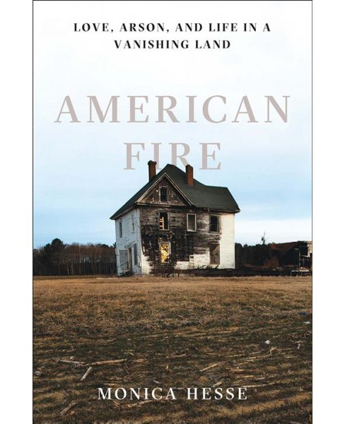 American Fire : Love, Arson, and Life in a Vanishing Land -  by Monica Hesse (Hardcover) - image 1 of 1